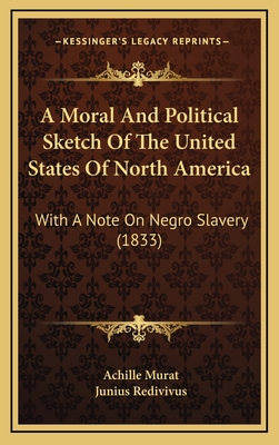A Moral and Political Sketch of the United States of North America: With a Note on Negro Slavery (1833) - Murat, Achille