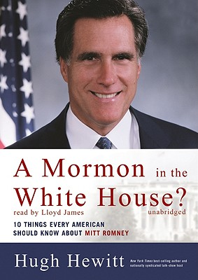 A Mormon in the White House?: 10 Things Every Conservative Should Know about Mitt Romney - Hewitt, Hugh, and James, Lloyd (Read by)