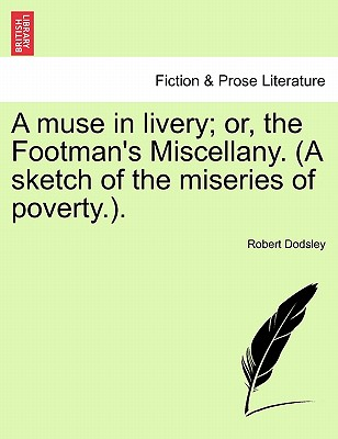A Muse in Livery; Or, the Footman's Miscellany. (a Sketch of the Miseries of Poverty.). - Dodsley, Robert