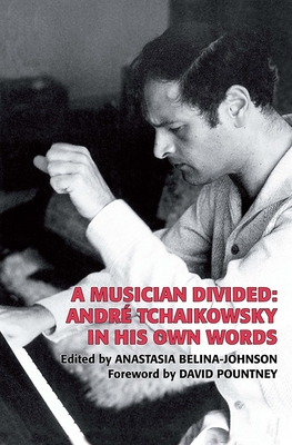 A Musician Divided: André Tchaikowsky in His Own Words - Tchaikowsky, Andr, and Belina-Johnson, Anastasia