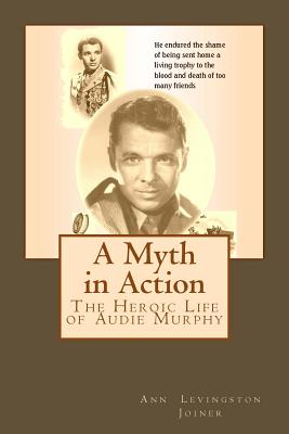 A Myth in Action: The Heroic Life of Audie Murphy - Joiner, Ann Levingston