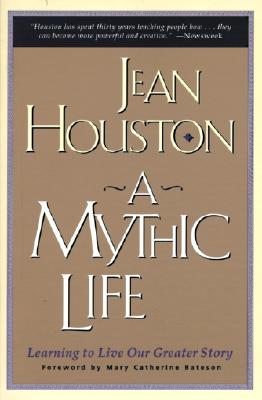 A Mythic Life: Learning to Live Our Greater Story - Houston, Jean