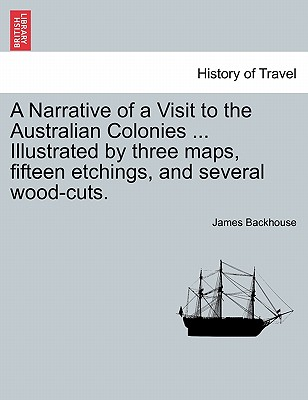 A Narrative of a Visit to the Australian Colonies ... Illustrated by Three Maps, Fifteen Etchings, and Several Wood-Cuts. - Backhouse, James
