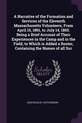A Narrative of the Formation and Services of the Eleventh Massachusetts Volunteers, from April 15, 1861, to July 14, 1865. Being a Brief Account of Their Experiences in the Camp and in the Field, to Which Is Added a Roster, Containing the Names of All Sur - Hutchinson, Gustavus B