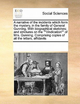"A Narrative of the Incidents Which Form the Mystery, in the Family of General Gunning. with Biographical Sketches; And Strictures on the """"Vindication"""" of Mrs. Gunning. Comprising Copies of All the Letters, Affidavits - Multiple Contributors"