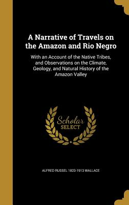 A Narrative of Travels on the Amazon and Rio Negro: With an Account of the Native Tribes, and Observations on the Climate, Geology, and Natural History of the Amazon Valley - Wallace, Alfred Russel 1823-1913