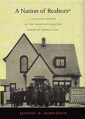 A Nation of Realtors(r): A Cultural History of the Twentieth-Century American Middle Class - Hornstein, Jeffrey M