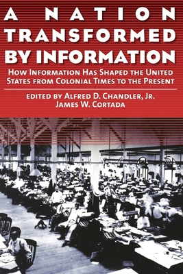 A Nation Transformed by Information: How Information Has Shaped the United States from Colonial Times to the Present - Chandler, Alfred DuPont, Jr. (Editor), and Cortada, James W (Editor), and Chandler, Jr Alfred (Editor)