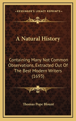 A Natural History: Containing Many Not Common Observations, Extracted Out of the Best Modern Writers (1693) - Blount, Thomas Pope