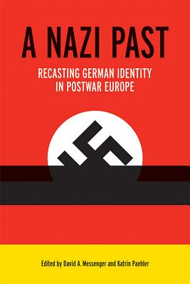 A Nazi Past: Recasting German Identity in Postwar Europe - Messenger, David A (Contributions by), and Paehler, Katrin (Contributions by), and Rogers, Daniel E (Contributions by)