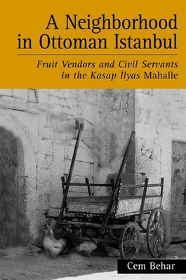 A Neighborhood in Ottoman Istanbul: Fruit Vendors and Civil Servants in the Kasap Ilyas Mahalle - Behar, Cem