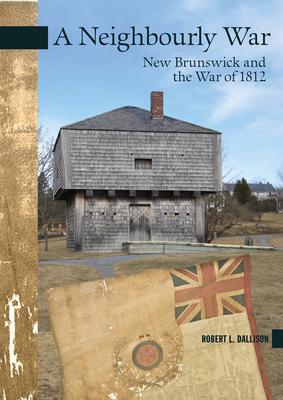 A Neighbourly War: New Brunswick and the War of 1812 - Dallison, Robert L