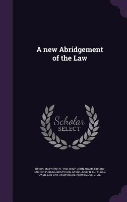 A New Abridgement of the Law - Bacon, Matthew, and Sayer, Joseph, and John Adams Library (Boston Public Librar (Creator)