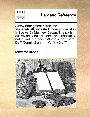 A New Abridgment of the Law, Alphabetically Digested Under Proper Titles in Five Vs by Matthew Bacon, the Sixth Ed, Revised and Corrected: With Additional Notes and References Also a Supplement, by T Cunningham, ... Vol V V 5 of 7 - Bacon, Matthew