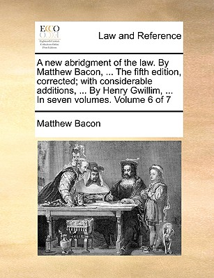 A New Abridgment of the Law. by Matthew Bacon, ... the Fifth Edition, Corrected; With Considerable Additions, ... by Henry Gwillim, ... in Seven Volumes. Volume 6 of 7 - Bacon, Matthew