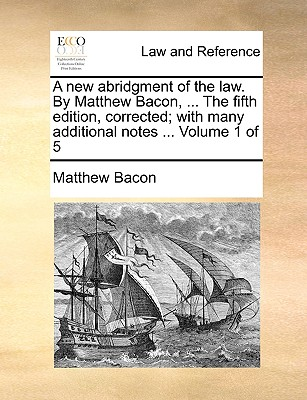 A New Abridgment of the Law. by Matthew Bacon, ... the Fifth Edition, Corrected; With Many Additional Notes ... Volume 1 of 5 - Bacon, Matthew
