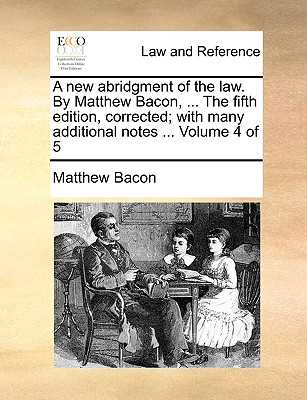 A New Abridgment of the Law. by Matthew Bacon, ... the Fifth Edition, Corrected; With Many Additional Notes ... Volume 4 of 5 - Bacon, Matthew