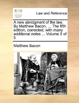 A New Abridgment of the Law. by Matthew Bacon, ... the Fifth Edition, Corrected; With Many Additional Notes ... Volume 5 of 5 - Bacon, Matthew