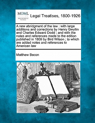 A New Abridgment of the Law: With Large Additions and Corrections by Henry Gwyllin and Charles Edward Dodd; And with the Notes and References Made to the Edition Published in 1809 by Bird Wilson; To Which Are Added Notes and References to American Law - Bacon, Matthew