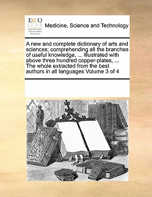 A New and Complete Dictionary of Arts and Sciences; Comprehending All the Branches of Useful Knowledge, ... Illustrated with Above Three Hundred Copper-Plates, ... the Whole Extracted from the Best Authors in All Languages Volume 3 of 4 - Multiple Contributors, See Notes