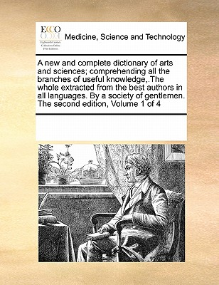 A New and Complete Dictionary of Arts and Sciences; Comprehending All the Branches of Useful Knowledge, .the Whole Extracted from the Best Authors in All Languages. by a Society of Gentlemen. the Second Edition, Volume 1 of 4 - Multiple Contributors