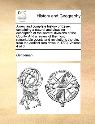 A New and Complete History of Essex, Containing a Natural and Pleasing Description of the Several Divisions of the County, and a Review of the Most Remarkable Events and Revolutions Therein, from the Earliest Aera Down to 1770. Volume 4 of 6 - Gentleman
