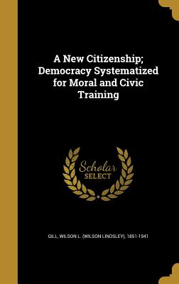 A New Citizenship; Democracy Systematized for Moral and Civic Training - Gill, Wilson L (Wilson Lindsley) 1851- (Creator)