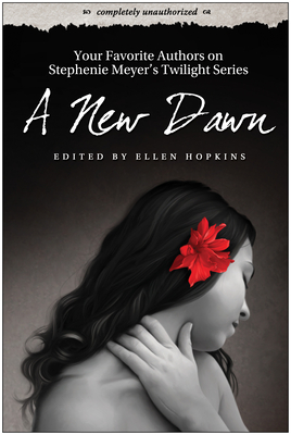 A New Dawn: Your Favorite Authors on Stephenie Meyer's Twilight Series: Completely Unauthorized - Hopkins, Ellen (Editor), and Wilson, Leah