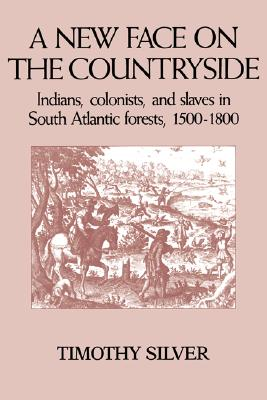 A New Face on the Countryside: Indians, Colonists, and Slaves in South Atlantic Forests, 1500-1800 - Silver, Timothy