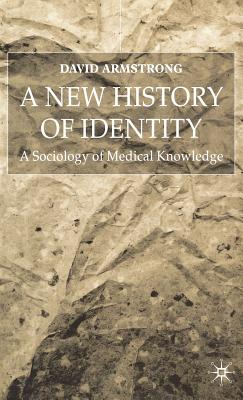 A New History of Identity: A Sociology of Medical Knowledge - Armstrong, David, and Armstrong, David E