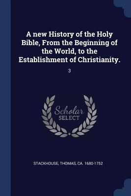 A New History of the Holy Bible, from the Beginning of the World, to the Establishment of Christianity.: 3 - Stackhouse, Thomas