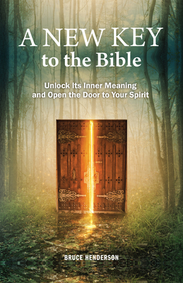 A New Key to the Bible: Unlock Its Inner Meaning and Open the Door to Your Spirit - Henderson, Bruce