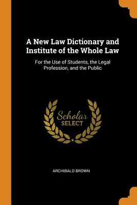 A New Law Dictionary and Institute of the Whole Law: For the Use of Students, the Legal Profession, and the Public - Brown, Archibald