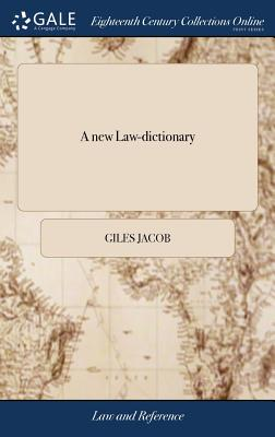 A New Law-Dictionary: Containing, the Interpretation and Definition of Words and Terms Used in the Law: And Also the Whole Law, and the Practice Thereof, the Fifth Ed, with Great Additions and Improvements - Jacob, Giles