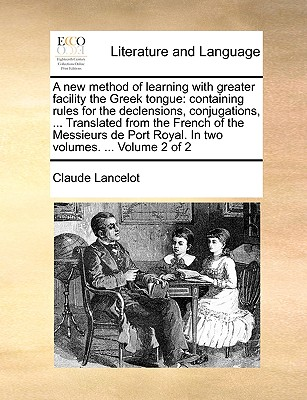 A New Method of Learning with Greater Facility the Greek Tongue: Containing Rules for the Declensions, Conjugations, ... Translated from the French of the Messieurs de Port Royal. in Two Volumes. ... Volume 2 of 2 - Lancelot, Claude