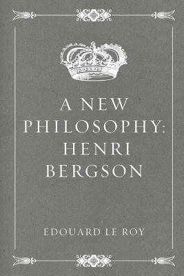 A New Philosophy: Henri Bergson - Le Roy, Edouard