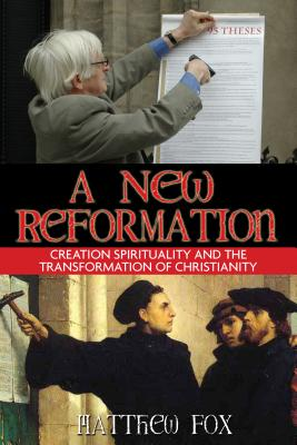 A New Reformation: Creation Spirituality and the Transformation of Christianity - Fox, Matthew