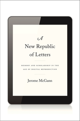 A New Republic of Letters: Memory and Scholarship in the Age of Digital Reproduction - McGann, Jerome