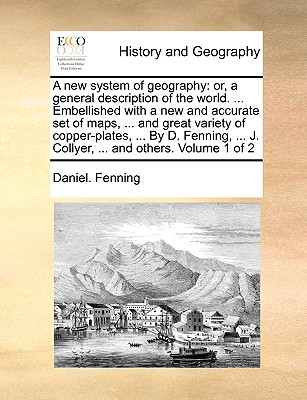 A New System of Geography: Or, a General Description of the World. ... Embellished with a New and Accurate Set of Maps, ... and Great Variety of Copper-Plates, ... by D. Fenning, ... J. Collyer, ... and Others. Volume 1 of 2 - Fenning, Daniel