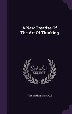A New Treatise of the Art of Thinking - Crousaz, Jean-Pierre De