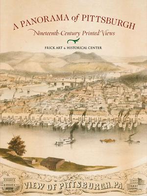 A Panorama of Pittsburgh: Nineteenth-Century Printed Views - Lane, Christopher W