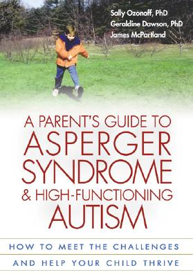A Parent's Guide to Asperger Syndrome and High-Functioning Autism, First Edition: How to Meet the Challenges and Help Your Child Thrive - Ozonoff, Sally, PhD