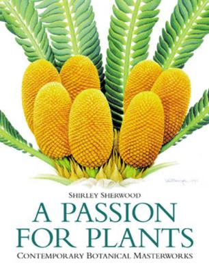 A Passion for Plants: Contemporary Botanical Masterworks - Sherwood, Shirley