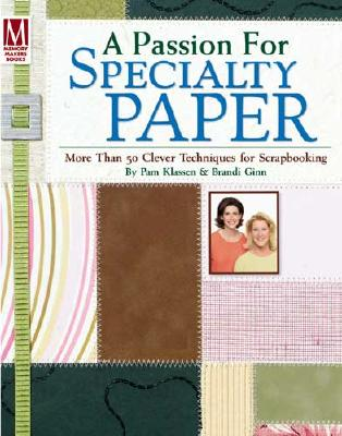 A Passion for Specialty Paper: More Than 50 Clever Techniques for Scrapbooking - Ginn, Brandi, and Klassen, Pam