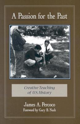 A Passion for the Past: Creative Teaching of U.S. History - Percoco, James A