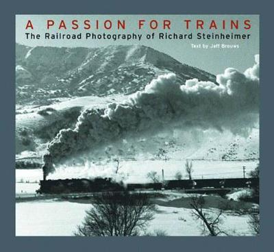 A Passion for Trains: The Railroad Photography of Richard Steinheimer - Steinheimer, Richard (Photographer), and Brouws, Jeff (Text by)