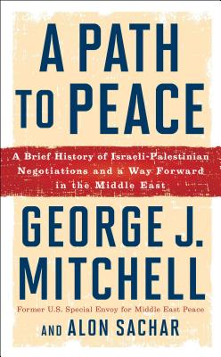A Path to Peace: A Brief History of Israeli-Palestinian Negotiations and a Way Forward in the Middle East - Mitchell, George J