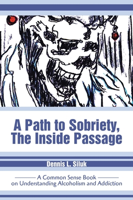 A Path to Sobriety, the Inside Passage: A Common Sense Book on Understanding Alcoholism and Addiction - Siluk, Dennis L