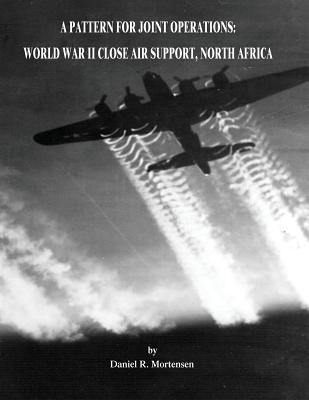 A Pattern for Joint Operations: World War II Close Air Support, North Africa - Mortensen, Daniel R