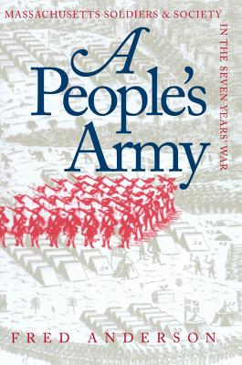 A People's Army: Massachusetts Soldiers and Society in the Seven Years' War - Anderson, Fred